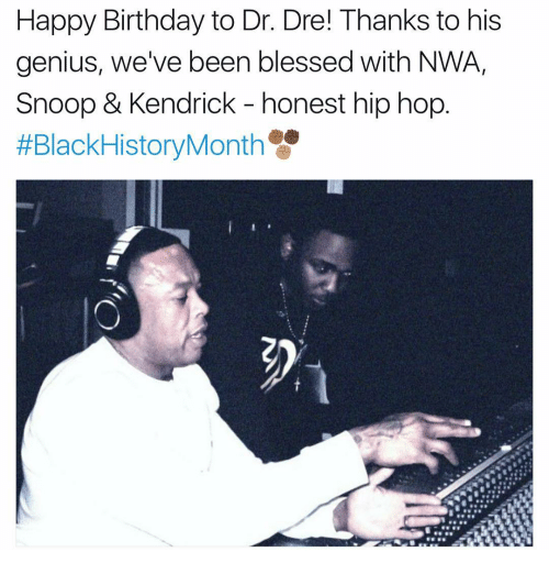 Birthday, Blessed, and Dr. Dre: Happy Birthday to Dr. Dre! Thanks to his  genius, we've been blessed with NWA,  Snoop & Kendrick honest hip hop  #Black HistoryMonth