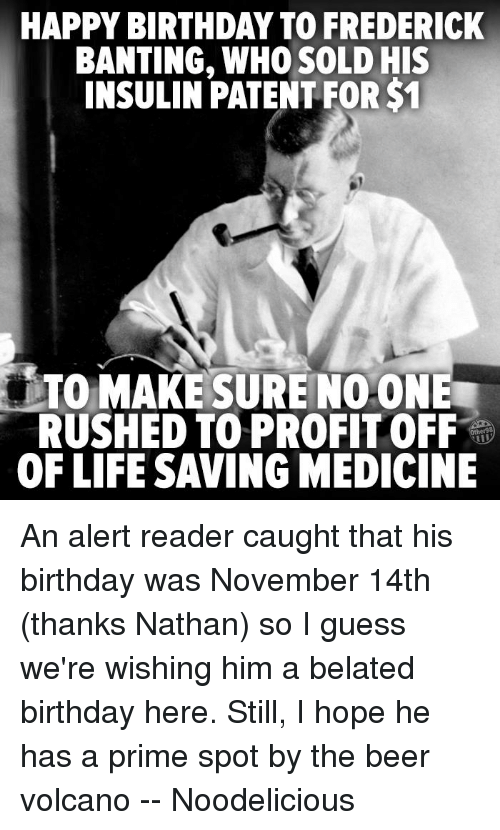 Belated Birthday: HAPPY BIRTHDAY TO FREDERICK  BANTING, WHO SOLD HIS  INSULIN PATENT FOR$1  TO MAKE SURE NO-ONE  OF LIFE SAVING MEDICINE An alert reader caught that his birthday was November 14th (thanks Nathan) so I guess we're wishing him a belated birthday here.   Still, I hope he has a prime spot by the beer volcano -- Noodelicious