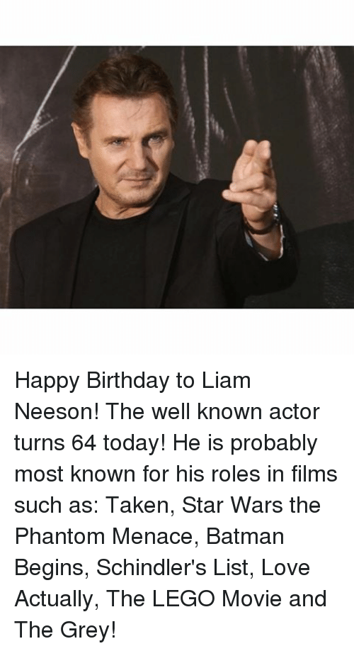 SIZZLE: Happy Birthday to Liam Neeson! The well known actor turns 64 today! He is probably most known for his roles in films such as: Taken, Star Wars the Phantom Menace, Batman Begins, Schindler's List, Love Actually, The LEGO Movie and The Grey!