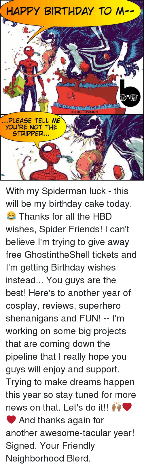 Memes, Strippers, and 🤖: HAPPY BIRTHDAY TO M  GIBLERDVISION  PLEASE TELL ME  YOU'RE NOT THE  STRIPPER. With my Spiderman luck - this will be my birthday cake today. 😂 Thanks for all the HBD wishes, Spider Friends! I can't believe I'm trying to give away free GhostintheShell tickets and I'm getting Birthday wishes instead... You guys are the best! Here's to another year of cosplay, reviews, superhero shenanigans and FUN! -- I'm working on some big projects that are coming down the pipeline that I really hope you guys will enjoy and support. Trying to make dreams happen this year so stay tuned for more news on that. Let's do it!! 🙌🏾❤️❤️ And thanks again for another awesome-tacular year! Signed, Your Friendly Neighborhood Blerd.
