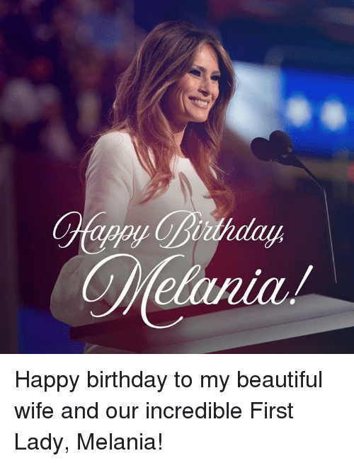 Beautiful, Birthday, and Happy Birthday: Happy birthday to my beautiful wife and our incredible First Lady, Melania!
