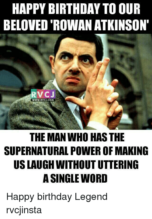 Memes, Rowan Atkinson, and Happy Birthday: HAPPY BIRTHDAY TO OUR  BELOVED ROWAN ATKINSON'  RV C J  WWW, RVCJ, COM  THE MAN WHO HASTHE  SUPERNATURAL POWER OF MAKING  USLAUGH WITHOUTUTTERING  A SINGLE WORD Happy birthday Legend rvcjinsta
