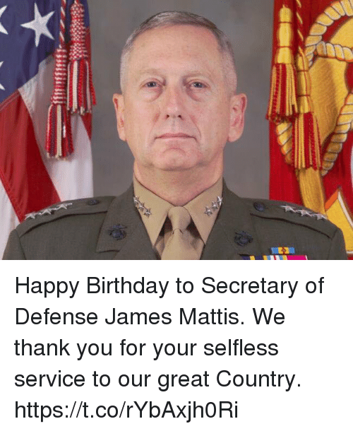 Birthday, Memes, and Happy Birthday: Happy Birthday to Secretary of Defense James Mattis. We thank you for your selfless service to our great Country. https://t.co/rYbAxjh0Ri