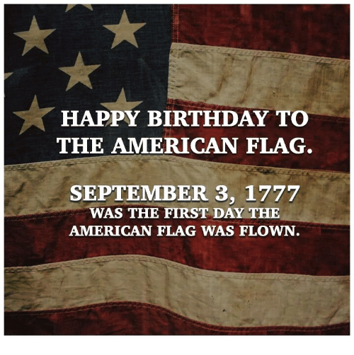 flags: HAPPY BIRTHDAY TO  THE AMERICAN FLAG  SEPTEMBER 3, 1777  WAS THE FIRST DAY THE  AMERICAN FLAG WAS FLOWN