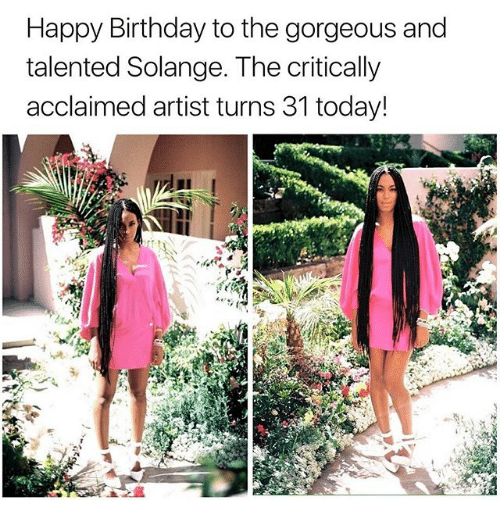 Birthday, Memes, and Happy Birthday: Happy Birthday to the gorgeous and  talented Solange. The critically  acclaimed artist turns 31 today!