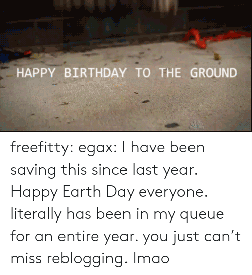 Happy Earth Day: HAPPY BIRTHDAY TO THE GROUND freefitty: egax:  I have been saving this since last year. Happy Earth Day everyone.  literally has been in my queue for an entire year. you just can't miss reblogging.   lmao