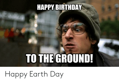 Earth Day: HAPPY BIRTHDAY  TO THE GROUND! Happy Earth Day