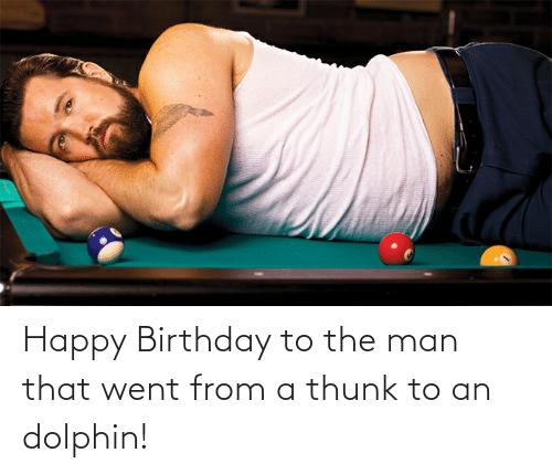 Dolphin: Happy Birthday to the man that went from a thunk to an dolphin!