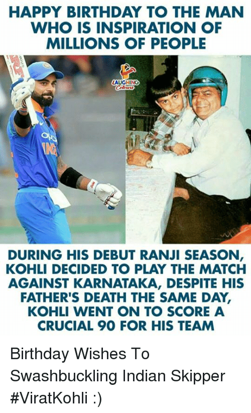 birthday wishes: HAPPY BIRTHDAY TO THE MAN  WHO IS INSPIRATION OF  MILLIONS OF PEOPLE  LAUGHING  DURING HIS DEBUT RANJI SEASON  KOHLI DECIDED TO PLAY THE MATCH  AGAINST KARNATAKA, DESPITE HIS  FATHER'S DEATH THE SAME DAY,  KOHLI WENT ON TO SCORE A  CRUCIAL 90 FOR HIS TEAM Birthday Wishes To Swashbuckling Indian Skipper #ViratKohli :)