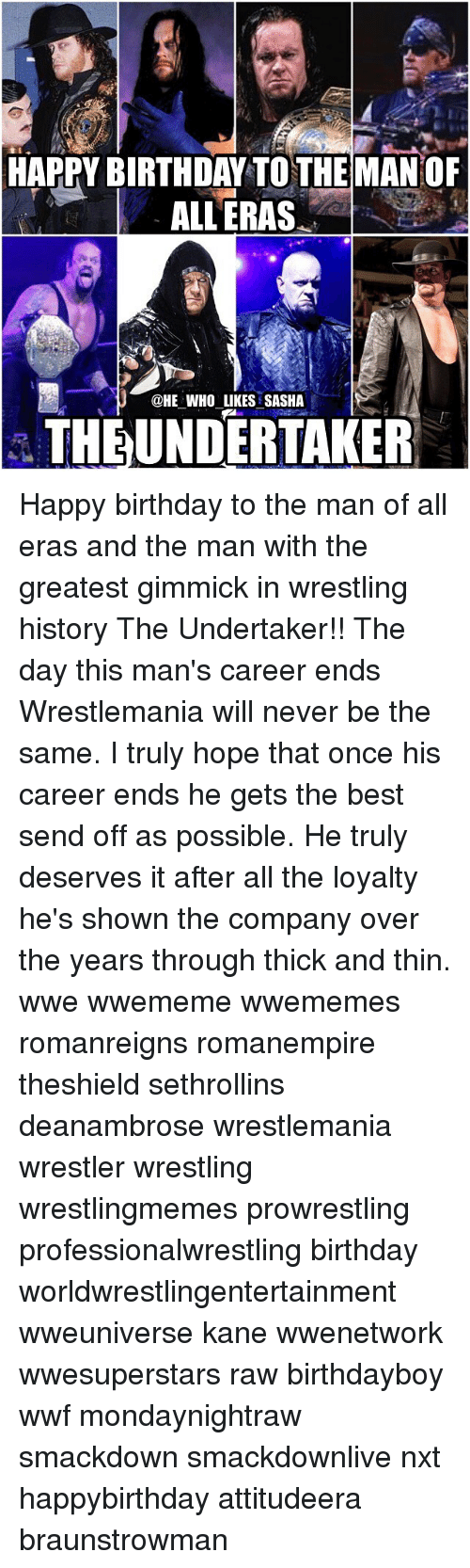 Memes, 🤖, and Kane: HAPPY BIRTHDAY TO THE MANOF  ALL ERAS  U @HE WHO LIKES SASHA  THE UNDERTAKER Happy birthday to the man of all eras and the man with the greatest gimmick in wrestling history The Undertaker!! The day this man's career ends Wrestlemania will never be the same. I truly hope that once his career ends he gets the best send off as possible. He truly deserves it after all the loyalty he's shown the company over the years through thick and thin. wwe wwememe wwememes romanreigns romanempire theshield sethrollins deanambrose wrestlemania wrestler wrestling wrestlingmemes prowrestling professionalwrestling birthday worldwrestlingentertainment wweuniverse kane wwenetwork wwesuperstars raw birthdayboy wwf mondaynightraw smackdown smackdownlive nxt happybirthday attitudeera braunstrowman