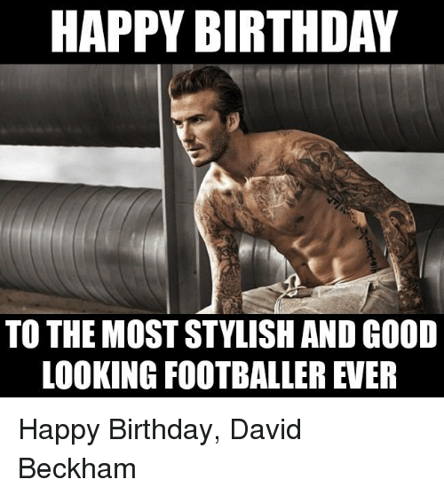 Birthday, David Beckham, and Memes: HAPPY BIRTHDAY  TO THE MOST STYLISH AND GOOD  LOOKING FOOTBALLER EVER Happy Birthday, David Beckham
