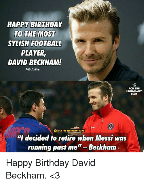 """Birthday, Club, and David Beckham: HAPPY BIRTHDAY  TO THE MOST  SYLISH FOOTBALL  PLAYER,  DAVID BECKHAM!  DYNAMITE  FCO THE  LEGENDARY  CLUB  IOI FCB THE LEGENDARY CLUB  """"I decided to retire when Messi was  running past me  Beckham Happy Birthday David Beckham. <3"""