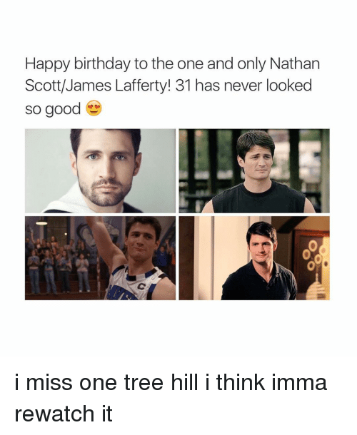 Birthday: Happy birthday to the one and only Nathan  Scott/James Lafferty! 31 has never looked  so good i miss one tree hill i think imma rewatch it
