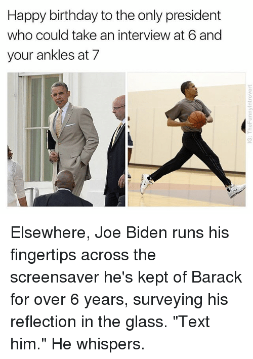 """hes: Happy birthday to the only president  who could take an interview at 6 and  your ankles at 7 Elsewhere, Joe Biden runs his fingertips across the screensaver he's kept of Barack for over 6 years, surveying his reflection in the glass. """"Text him."""" He whispers."""