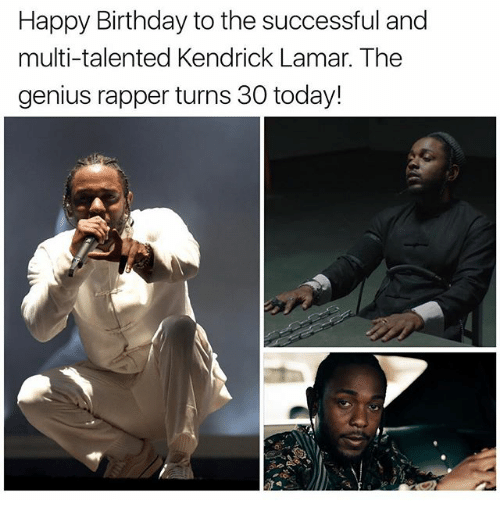 Birthday, Kendrick Lamar, and Memes: Happy Birthday to the successful and  multi-talented Kendrick Lamar. The  genius rapper turns 30 today!