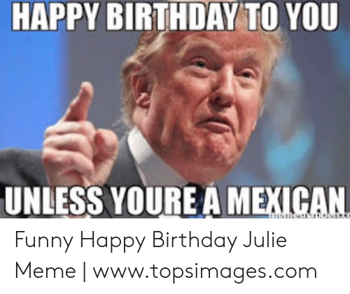 Julie Meme: HAPPY BIRTHDAY TO YOU  UNLESS YOURE A MEXICAN Funny Happy Birthday Julie Meme   www.topsimages.com
