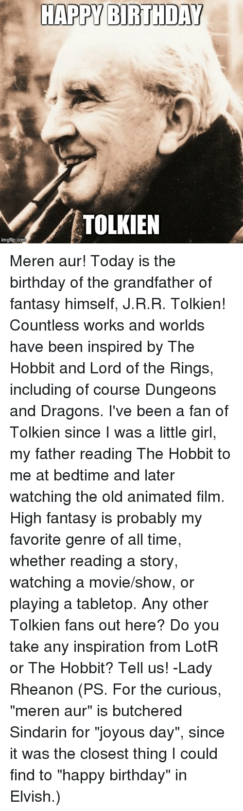 """lord of the ring: HAPPY BIRTHDAY  TOLKIEN  imgflip.com Meren aur! Today is the birthday of the grandfather of fantasy himself, J.R.R. Tolkien! Countless works and worlds have been inspired by The Hobbit and Lord of the Rings, including of course Dungeons and Dragons. I've been a fan of Tolkien since I was a little girl, my father reading The Hobbit to me at bedtime and later watching the old animated film. High fantasy is probably my favorite genre of all time, whether reading a story, watching a movie/show, or playing a tabletop.   Any other Tolkien fans out here? Do you take any inspiration from LotR or The Hobbit? Tell us!   -Lady Rheanon   (PS. For the curious, """"meren aur"""" is butchered Sindarin for """"joyous day"""", since it was the closest thing I could find to """"happy birthday"""" in Elvish.)"""