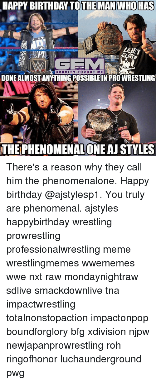 tna: HAPPY BIRTHDAY TOTHE MAN WHO HAS  GRAVITY. FORG OT.ME  DONEALMOSTANYTHING POSSIBLE IN PROWRESTLING  THEPHENOMENALONE AJ STYLES There's a reason why they call him the phenomenalone. Happy birthday @ajstylesp1. You truly are phenomenal. ajstyles happybirthday wrestling prowrestling professionalwrestling meme wrestlingmemes wwememes wwe nxt raw mondaynightraw sdlive smackdownlive tna impactwrestling totalnonstopaction impactonpop boundforglory bfg xdivision njpw newjapanprowrestling roh ringofhonor luchaunderground pwg
