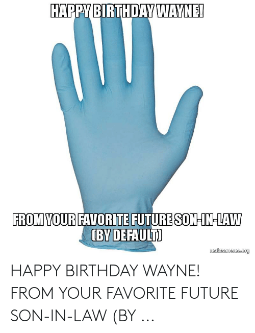 Birthday Wayne: HAPPY BIRTHDAY WAYNE!  FROM YOUR FAVORITE FUTURE SON IN-LAW  (BY DEFAULT  makeameme.org HAPPY BIRTHDAY WAYNE! FROM YOUR FAVORITE FUTURE SON-IN-LAW (BY ...