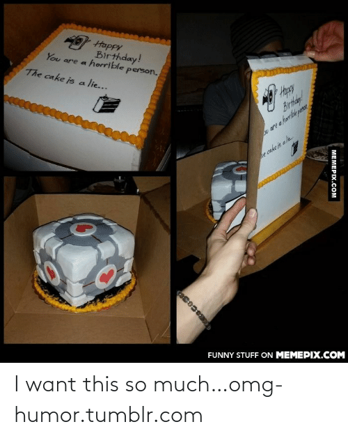 the cake is a lie: Happy  Birthday!  You are a horrible person.  The cake is a lie...  Happy  Birthdy!  u are a harriblepesr  e cake is ali.  FUNNY STUFF ON MEMEPIX.COM  МЕМЕРIХ.Сом I want this so much…omg-humor.tumblr.com