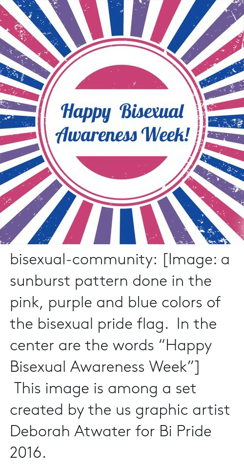 "Deborah: Happy Bisexual  Awareness Week!  EN bisexual-community:  [Image: a sunburst pattern done in the pink, purple and blue colors of the bisexual pride flag.  In the center are the words ""Happy Bisexual Awareness Week""]  This image is among a set created by the us graphic artist Deborah Atwater for Bi Pride 2016."