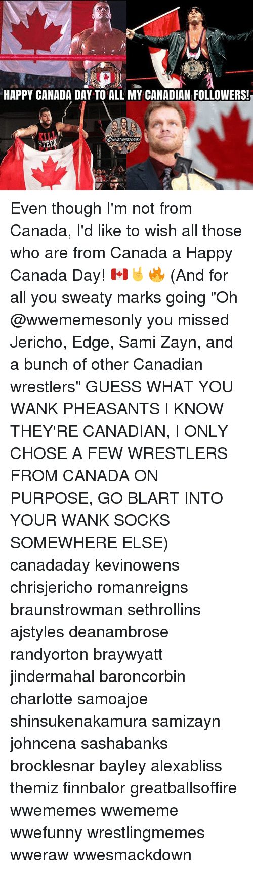 "Wankes: HAPPY CANADA DAY TO ALL MY CANADIAN FOLLOWERS!  KILL Even though I'm not from Canada, I'd like to wish all those who are from Canada a Happy Canada Day! 🇨🇦🤘🔥 (And for all you sweaty marks going ""Oh @wwememesonly you missed Jericho, Edge, Sami Zayn, and a bunch of other Canadian wrestlers"" GUESS WHAT YOU WANK PHEASANTS I KNOW THEY'RE CANADIAN, I ONLY CHOSE A FEW WRESTLERS FROM CANADA ON PURPOSE, GO BLART INTO YOUR WANK SOCKS SOMEWHERE ELSE) canadaday kevinowens chrisjericho romanreigns braunstrowman sethrollins ajstyles deanambrose randyorton braywyatt jindermahal baroncorbin charlotte samoajoe shinsukenakamura samizayn johncena sashabanks brocklesnar bayley alexabliss themiz finnbalor greatballsoffire wwememes wwememe wwefunny wrestlingmemes wweraw wwesmackdown"