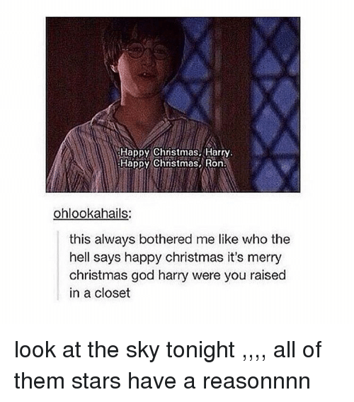 Ronnings: Happy Christmas, Harry.  Happy Christmas, Ron.  ohlookahails:  this always bothered me like who the  hell says happy christmas it's merry  Christmas god harry were you raised  in a closet look at the sky tonight ,,,, all of them stars have a reasonnnn