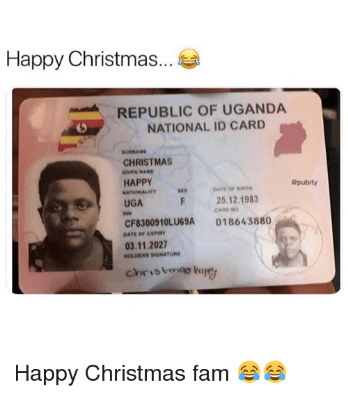 Christmas, Fam, and Memes: Happy Christmas...  REPUBLIC OF UGANDA  NATIONAL ID CARD  5  SURNAME  CHRISTMAS  GIVEN NAME  HAPPY  NATIONALITY  UGA  ®pubity  sex  DATE OF BIRTH  25.12.1983  CARD NO  CF8300910LU69A 018643880  DATE OF EXPIRY  03.11.2027  HOLDERS SIGNATURE  chriskmagg apy Happy Christmas fam 😂😂