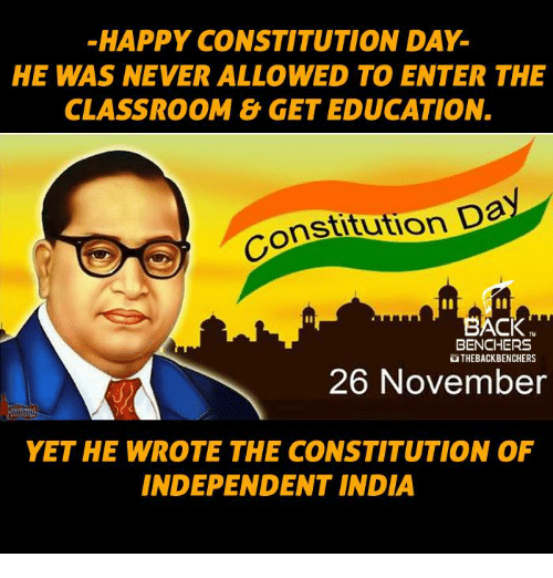 constitution day: HAPPY CONSTITUTION DAY  HE WAS NEVER ALLOWED TO ENTER THE  CLASSROOM & GET EDUCATION.  nstitution Da  CK  BENCHERS  UTHEBACKBENCHERS  26 November  YET HE WROTE THE CONSTITUTION OF  INDEPENDENT INDIA