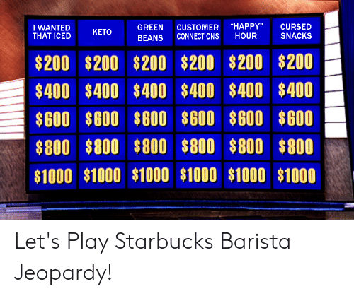 """Starbucks Barista: """"HAPPY""""  CURSED  GREEN  CUSTOMER  CONNECTIONS  I WANTED  KETO  THAT ICED  HOUR  SNACKS  BEANS  $200 $200 $200  $200 $200 $200  $400 $400 $400  $400 $400 $400  $600 $600 $600  $600 $600 $600  $800 $800 $800  $800 $800 $800  $1000 $1000 $1000  $1000 $1000 $1000 Let's Play Starbucks Barista Jeopardy!"""