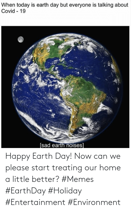Earth Day: Happy Earth Day! Now can we please start treating our home a little better? #Memes #EarthDay #Holiday #Entertainment #Environment