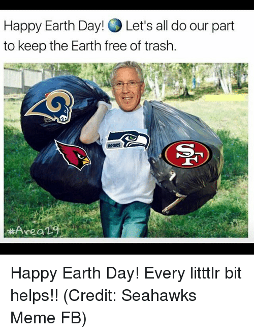 Happy Earth Day: Happy Earth Day! OLet's all do our part  to keep the Earth free of trash  Area L Happy Earth Day! Every litttlr bit helps!! (Credit: Seahawks Meme FB)