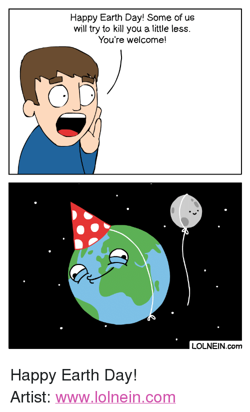 """Earth Day: Happy Earth Day! Some of us  will try to kill you a little less.  You're welcome!  LOLNEIN.com <p>Happy Earth Day!</p>  Artist: <a href=""""http://www.lolnein.com"""">www.lolnein.com</a>"""