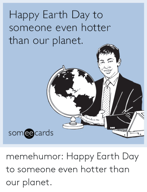 Happy Earth Day: Happy Earth Day to  someone even hotter  than our planet.  someecards memehumor:  Happy Earth Day to someone even hotter than our planet.
