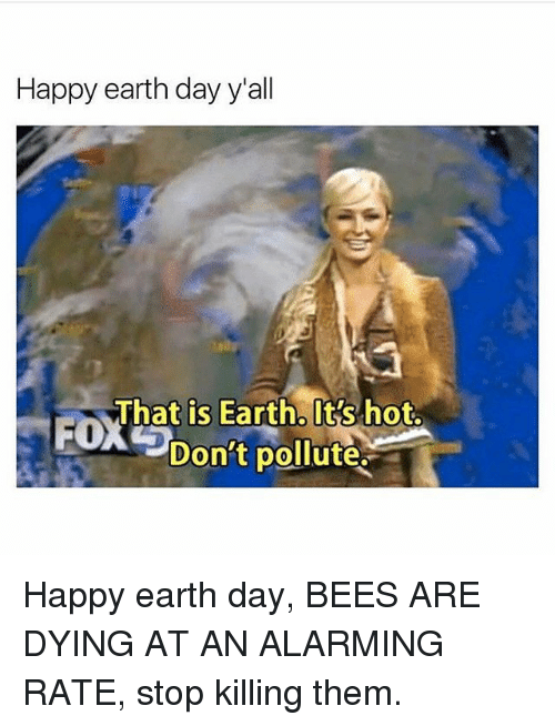 Pollute: Happy earth day y'all  That is Earth. It's hot.  Don't pollute. Happy earth day, BEES ARE DYING AT AN ALARMING RATE, stop killing them.