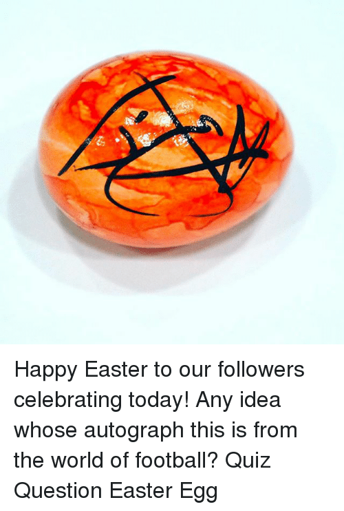 Easter, Football, and Memes: Happy Easter to our followers celebrating today! Any idea whose autograph this is from the world of football? Quiz Question Easter Egg