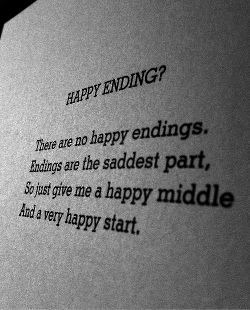 very happy: HAPPY ENDING?  There are no happy endings.  Iundings are the saddest part,  o ust give me a happy middl  Aanda very happy start.