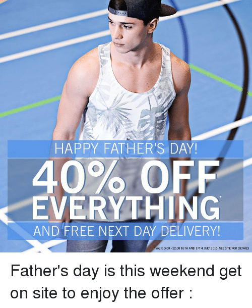 Fathers Day, Memes, and 🤖: HAPPY FATHER'S DAY!  40% OFF  EVERYTHING  AND FREE NEXT DAY DELIVERY!  ALID 0:00 22:00 16TH AND 17TH JULY 2016 SEE SITE FOR DETAILS Father's day is this weekend get on site to enjoy the offer :