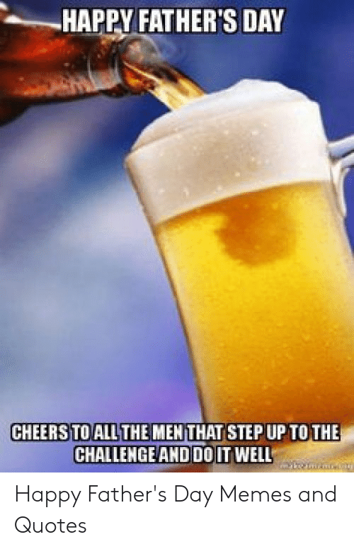 Happy Fathers Day Meme: HAPPY FATHER'S DAY  CHEERS TO ALL THE MEN THAT STEP UP TO THE  CHALLENGE AND DO IT WELL Happy Father's Day Memes and Quotes