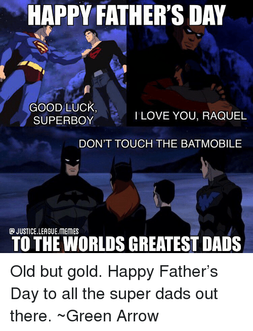 League Memes: HAPPY FATHER'S DAY  GOOD LUck  SUPERBOY  ILOVE YOU, RAQUEL  DON'T TOUCH THE BATMOBILE  JUSTICE.LEAGUE.MEMES  TO THE WORLDS GREATEST DADS Old but gold. Happy Father's Day to all the super dads out there. ~Green Arrow