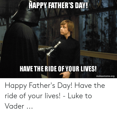 Happy Fathers Day Meme: HAPPY FATHER'S DAY!  HAVE THE RIDE OF YOUR LIVES!  makeameme.org Happy Father's Day! Have the ride of your lives! - Luke to Vader ...