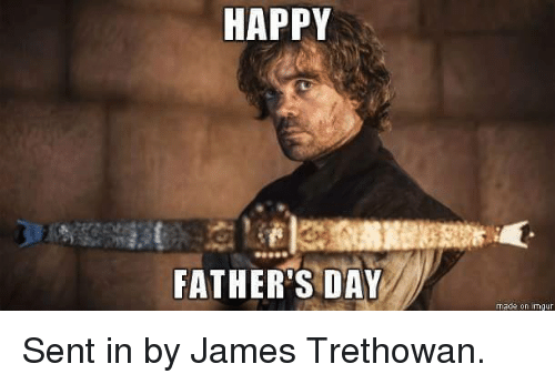 Fathers Day, Game of Thrones, and Happy: HAPPY  FATHER'S DAY  made on imgur Sent in by James Trethowan.