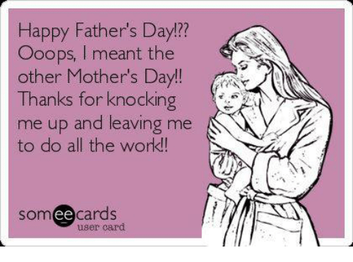 Fathers Day, Memes, and Mother's Day: Happy Father's Day!?  Ooops, I meant the  other Mother's Day!!  Thanks for knockin  me up and leaving me  to do all the work!  12?  somee cards  user card