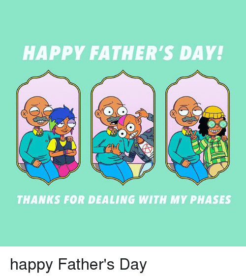 Fathers Day, Happy, and Relatable: HAPPY FATHER'S DAY!  THANKS FOR DEALING WITH MY PHASES happy Father's Day