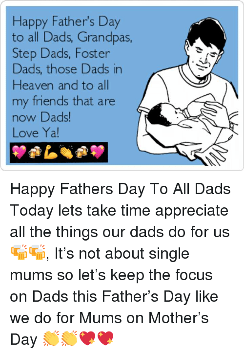 happy fathers day: Happy Father's Day  to all Dads, Grandpas,  Step Dads, Foster  Dads, those Dads in  Heaven and to all  my friends that are  now DDads  Love Ya! Happy Fathers Day To All Dads Today lets take time appreciate all the things our dads do for us 🍻🍻, It's not about single mums so let's keep the focus on Dads this Father's Day like we do for Mums on Mother's Day 👏👏💖💖