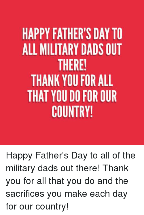 Fathers Day, Thank You, and Happy: HAPPY FATHER'S DAY TO  ALL MILITARY DADS OUT  THERE!  THANK YOU FOR ALL  THAT YOU D0 FOR OUR  COUNTRY! Happy Father's Day to all of the military dads out there! Thank you for all that you do and the sacrifices you make each day for our country!