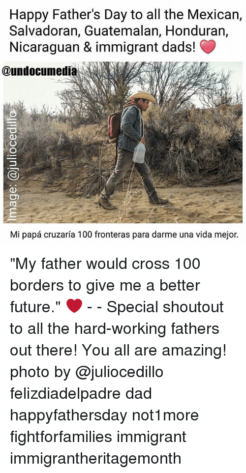 "Anaconda, Dad, and Fathers Day: Happy Father's Day to all the Mexican,  Salvadoran, Guatemalan, Honduran,  Nicaraguan & immigrant dads!  @undocumedi  Mi papa cruzaria 100 fronteras para darme una vida mejor. ""My father would cross 100 borders to give me a better future."" ❤️ - - Special shoutout to all the hard-working fathers out there! You all are amazing! photo by @juliocedillo felizdiadelpadre dad happyfathersday not1more fightforfamilies immigrant immigrantheritagemonth"