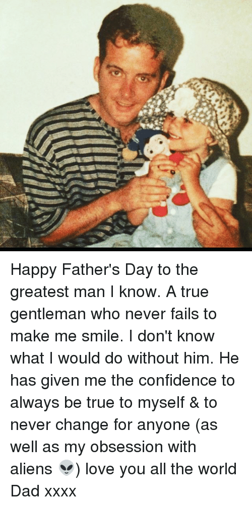 True Gentleman: Happy Father's Day to the greatest man I know. A true gentleman who never fails to make me smile. I don't know what I would do without him. He has given me the confidence to always be true to myself & to never change for anyone (as well as my obsession with aliens 👽) love you all the world Dad xxxx