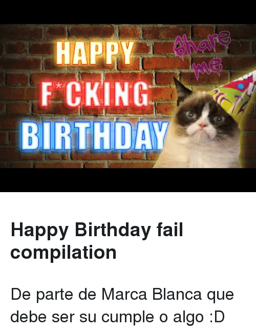 Birthda: HAPPY  FCKING  BIRTHDA <h3>Happy Birthday fail compilation</h3> <p>De parte de Marca Blanca que debe ser su cumple o algo :D</p>