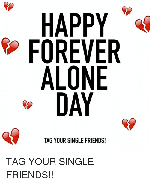 Single Friend: HAPPY  FOREVER  ALONE  DAY  TAG YOUR SINGLE FRIENDS! TAG YOUR SINGLE FRIENDS!!!